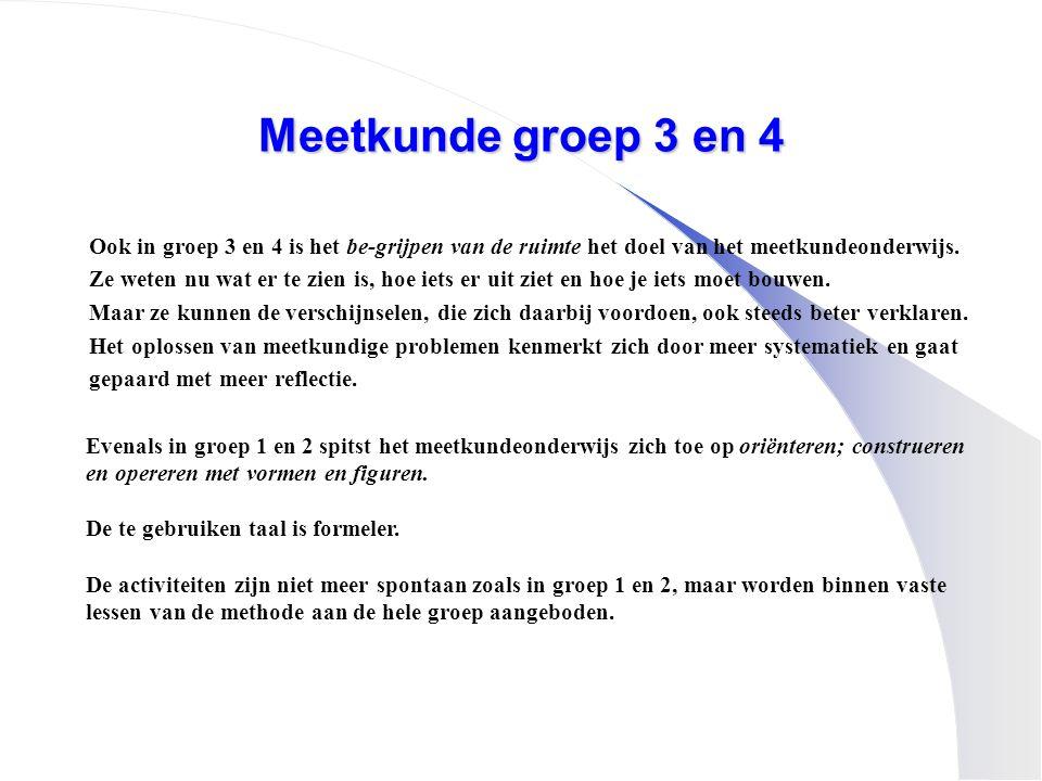 Meetkunde groep 3 en 4 Ook in groep 3 en 4 is het be-grijpen van de ruimte het doel van het meetkundeonderwijs.