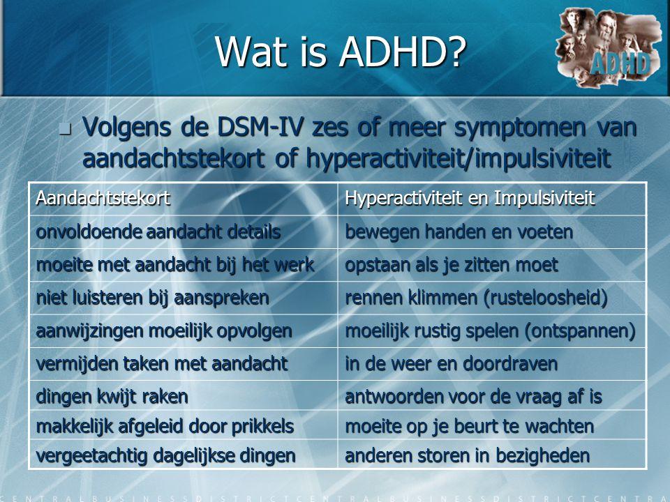 Wat is ADHD Volgens de DSM-IV zes of meer symptomen van aandachtstekort of hyperactiviteit/impulsiviteit.