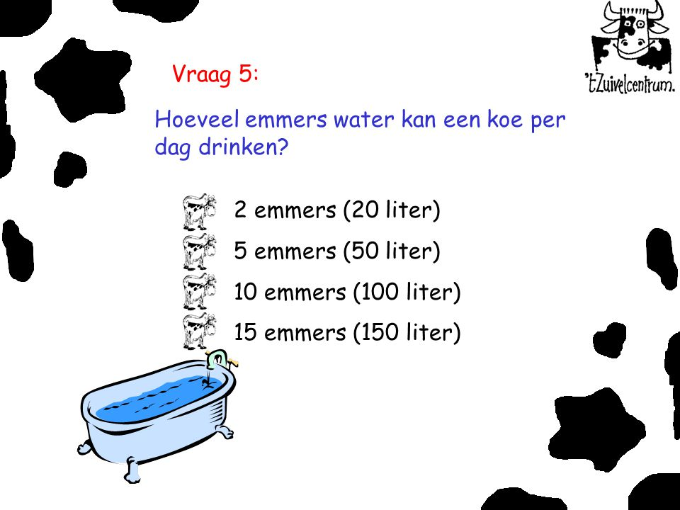 Vraag 5: Hoeveel emmers water kan een koe per dag drinken 2 emmers (20 liter) 5 emmers (50 liter)