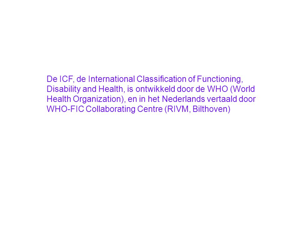 De ICF, de International Classification of Functioning, Disability and Health, is ontwikkeld door de WHO (World Health Organization), en in het Nederlands vertaald door WHO-FIC Collaborating Centre (RIVM, Bilthoven)