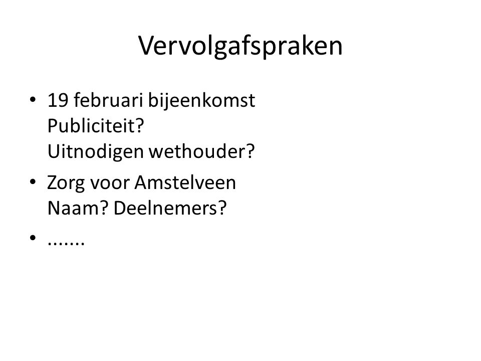 Vervolgafspraken 19 februari bijeenkomst Publiciteit Uitnodigen wethouder Zorg voor Amstelveen Naam Deelnemers