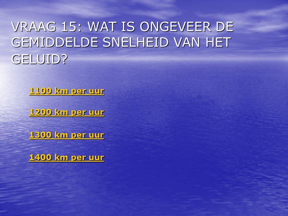 VRAAG 15: WAT IS ONGEVEER DE GEMIDDELDE SNELHEID VAN HET GELUID