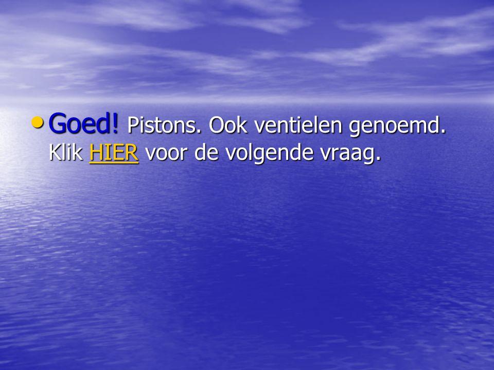 Goed! Pistons. Ook ventielen genoemd. Klik HIER voor de volgende vraag.