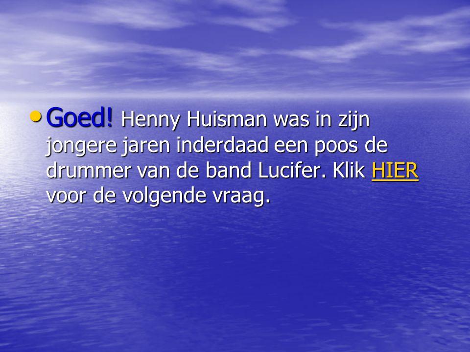 Goed. Henny Huisman was in zijn jongere jaren inderdaad een poos de drummer van de band Lucifer.