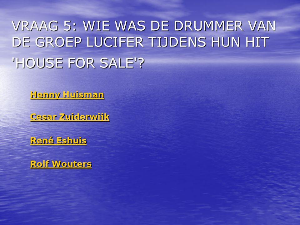 VRAAG 5: WIE WAS DE DRUMMER VAN DE GROEP LUCIFER TIJDENS HUN HIT HOUSE FOR SALE