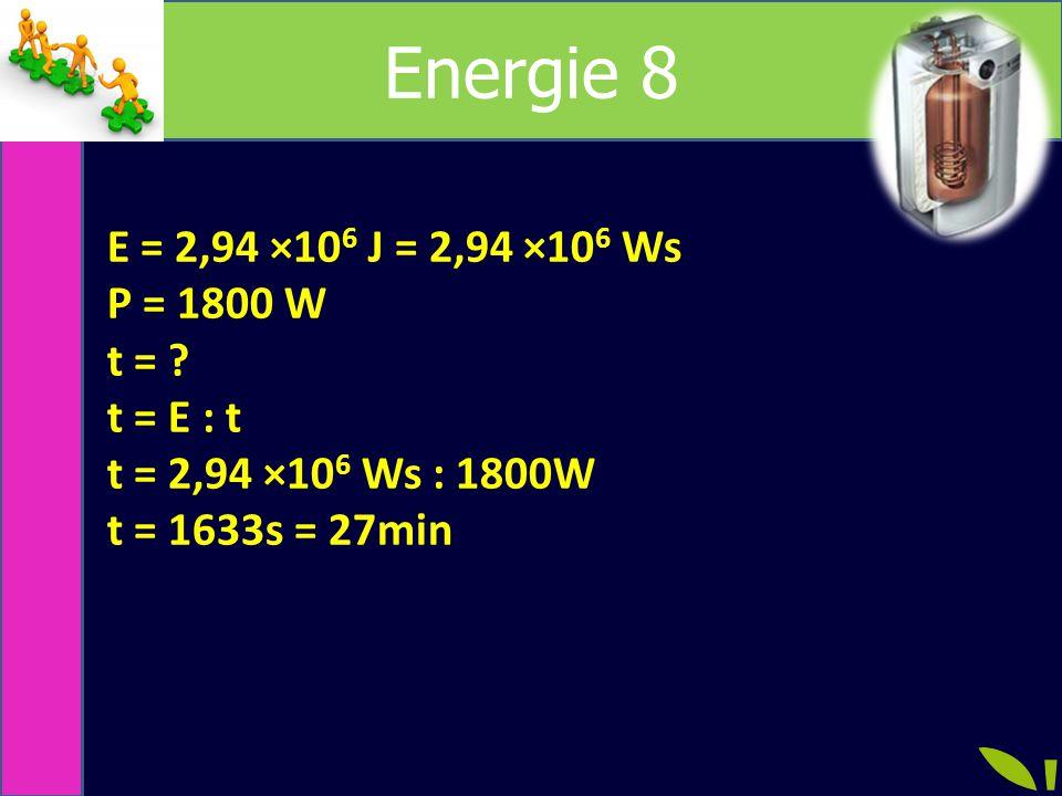 Energie 8 E = 2,94 ×106 J = 2,94 ×106 Ws P = 1800 W t = t = E : t