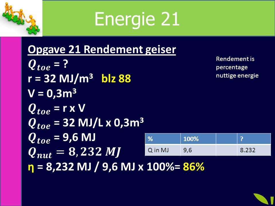 Energie 21 Opgave 21 Rendement geiser 𝑸 𝒕𝒐𝒆 = r = 32 MJ/m3 blz 88