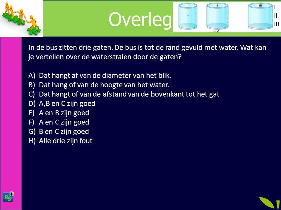 Overleg I. II. III. In de bus zitten drie gaten. De bus is tot de rand gevuld met water. Wat kan je vertellen over de waterstralen door de gaten