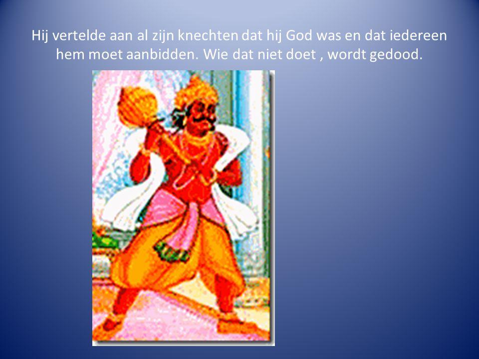 Hij vertelde aan al zijn knechten dat hij God was en dat iedereen hem moet aanbidden.