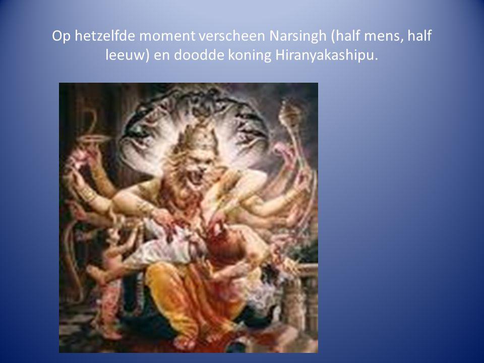 Op hetzelfde moment verscheen Narsingh (half mens, half leeuw) en doodde koning Hiranyakashipu.