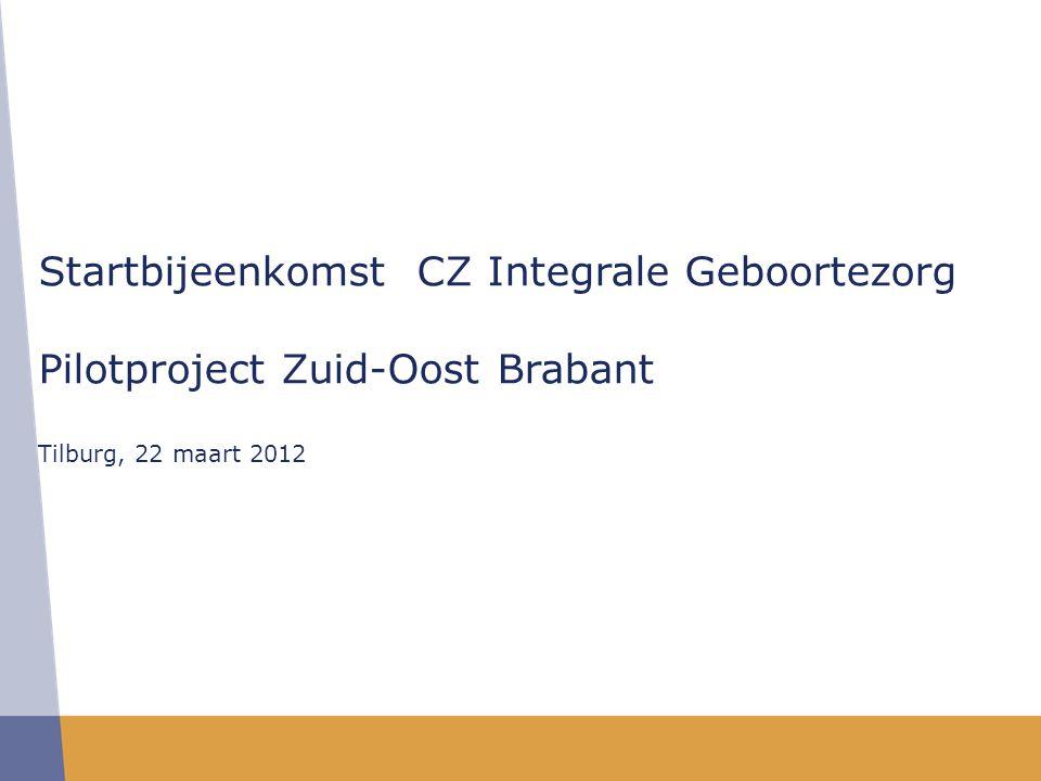 Startbijeenkomst CZ Integrale Geboortezorg Pilotproject Zuid-Oost Brabant Tilburg, 22 maart 2012