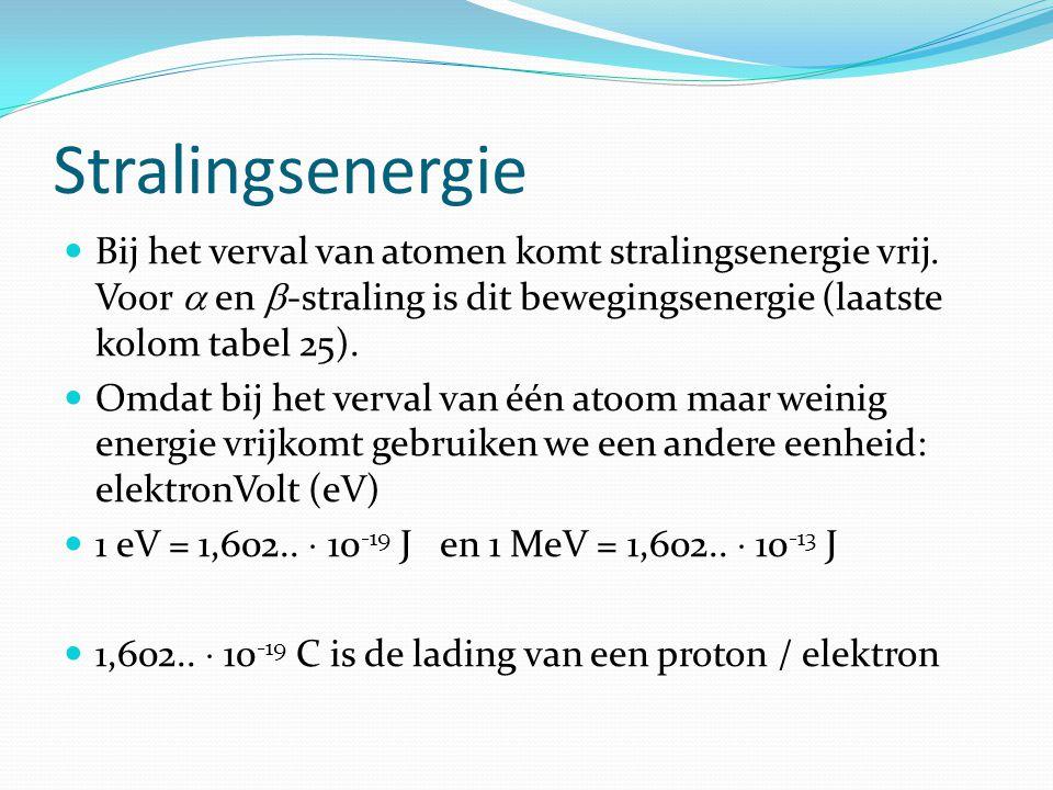 Stralingsenergie Bij het verval van atomen komt stralingsenergie vrij. Voor  en -straling is dit bewegingsenergie (laatste kolom tabel 25).