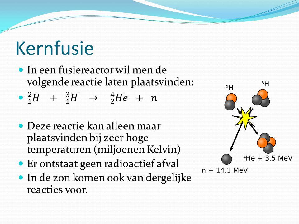 Kernfusie In een fusiereactor wil men de volgende reactie laten plaatsvinden: 1 2 𝐻 + 1 3 𝐻 → 2 4 𝐻𝑒 + 𝑛.