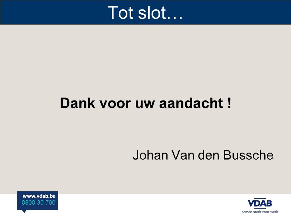 Tot slot… Dank voor uw aandacht ! Johan Van den Bussche