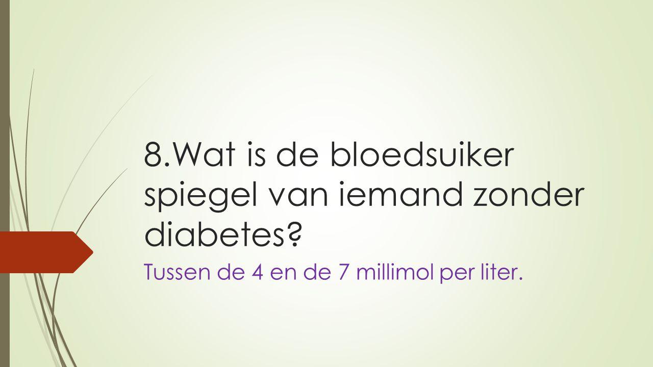 8.Wat is de bloedsuiker spiegel van iemand zonder diabetes