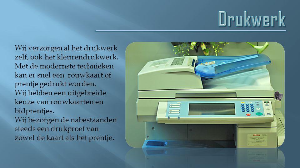 Drukwerk Wij verzorgen al het drukwerk zelf, ook het kleurendrukwerk.