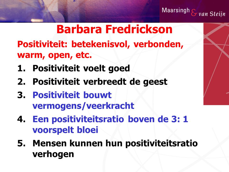 Barbara Fredrickson Positiviteit: betekenisvol, verbonden, warm, open, etc. Positiviteit voelt goed.