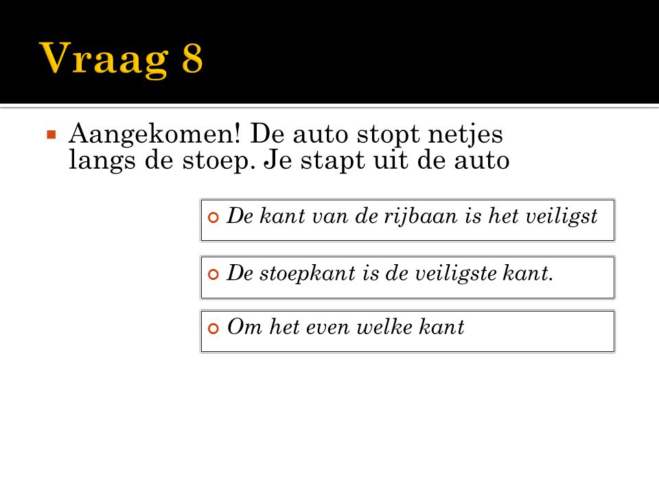 Vraag 8 Aangekomen! De auto stopt netjes langs de stoep. Je stapt uit de auto. De kant van de rijbaan is het veiligst.