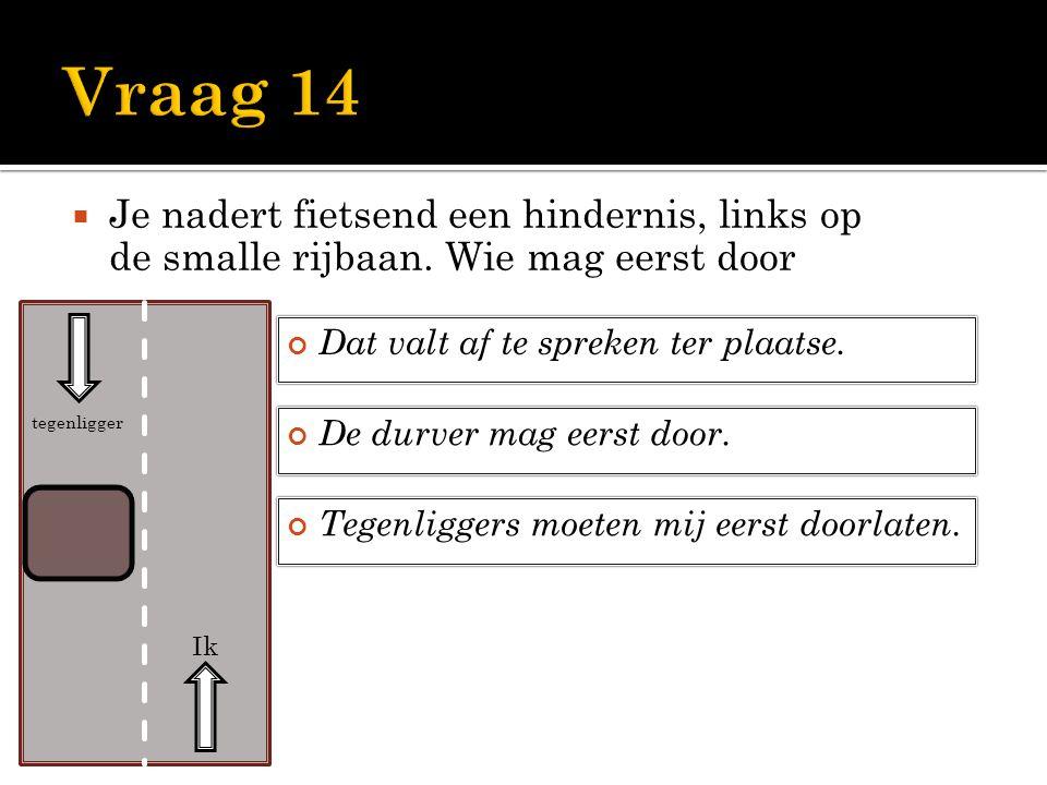 Vraag 14 Je nadert fietsend een hindernis, links op de smalle rijbaan. Wie mag eerst door. Dat valt af te spreken ter plaatse.