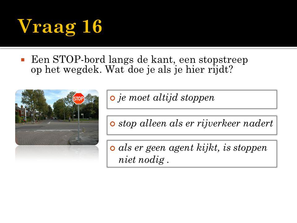 Vraag 16 Een STOP-bord langs de kant, een stopstreep op het wegdek. Wat doe je als je hier rijdt je moet altijd stoppen.