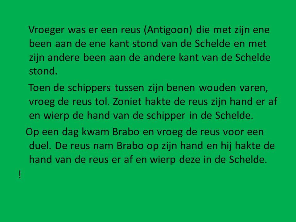 Vroeger was er een reus (Antigoon) die met zijn ene been aan de ene kant stond van de Schelde en met zijn andere been aan de andere kant van de Schelde stond.