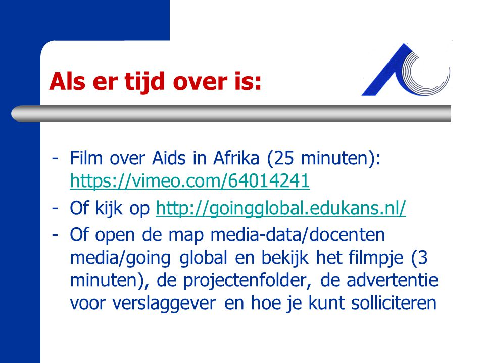Als er tijd over is: Film over Aids in Afrika (25 minuten): https://vimeo.com/64014241. Of kijk op http://goingglobal.edukans.nl/