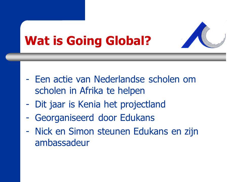 Wat is Going Global Een actie van Nederlandse scholen om scholen in Afrika te helpen. Dit jaar is Kenia het projectland.