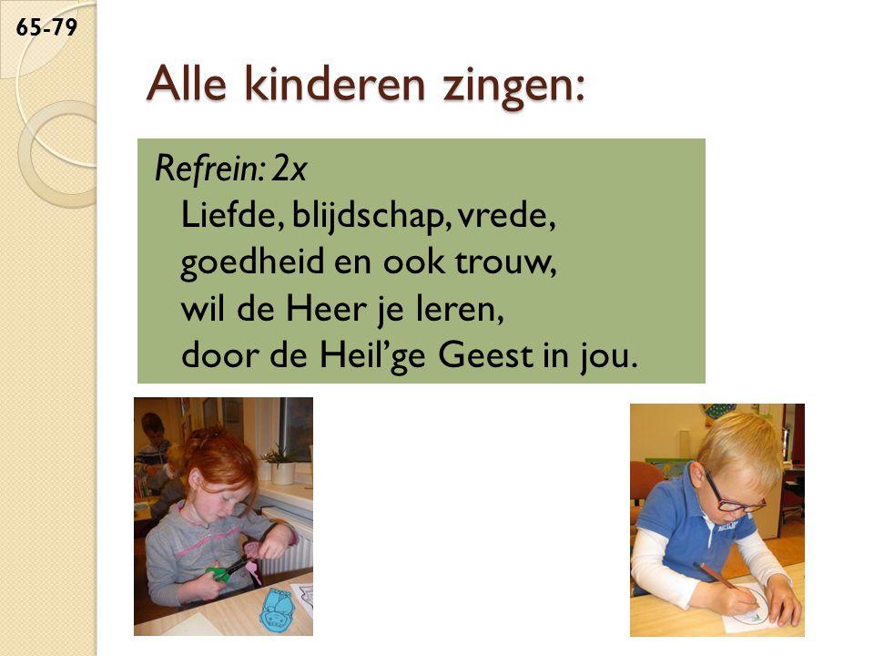 Alle kinderen zingen: Refrein: 2x Liefde, blijdschap, vrede, goedheid en ook trouw, wil de Heer je leren, door de Heil'ge Geest in jou.