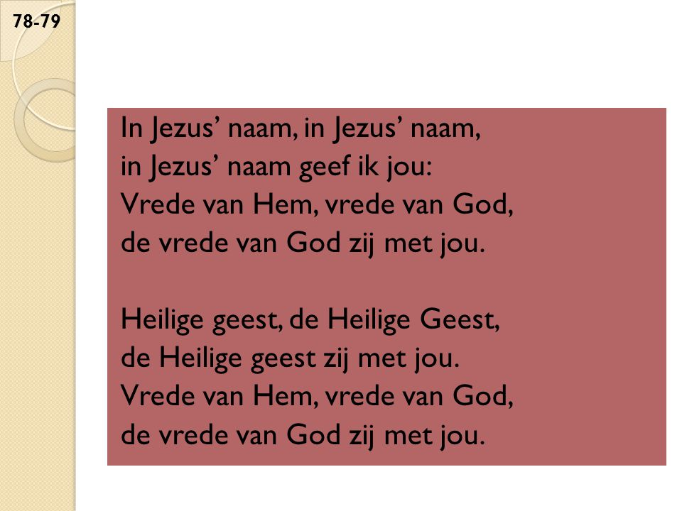 In Jezus' naam, in Jezus' naam, in Jezus' naam geef ik jou: Vrede van Hem, vrede van God, de vrede van God zij met jou.