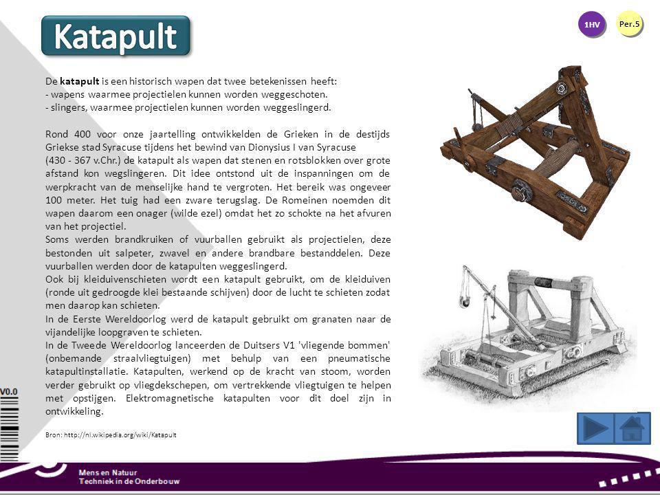1HV Per.5. Katapult. De katapult is een historisch wapen dat twee betekenissen heeft: - wapens waarmee projectielen kunnen worden weggeschoten.