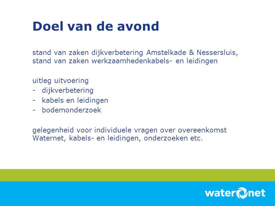 Doel van de avond stand van zaken dijkverbetering Amstelkade & Nessersluis, stand van zaken werkzaamhedenkabels- en leidingen.