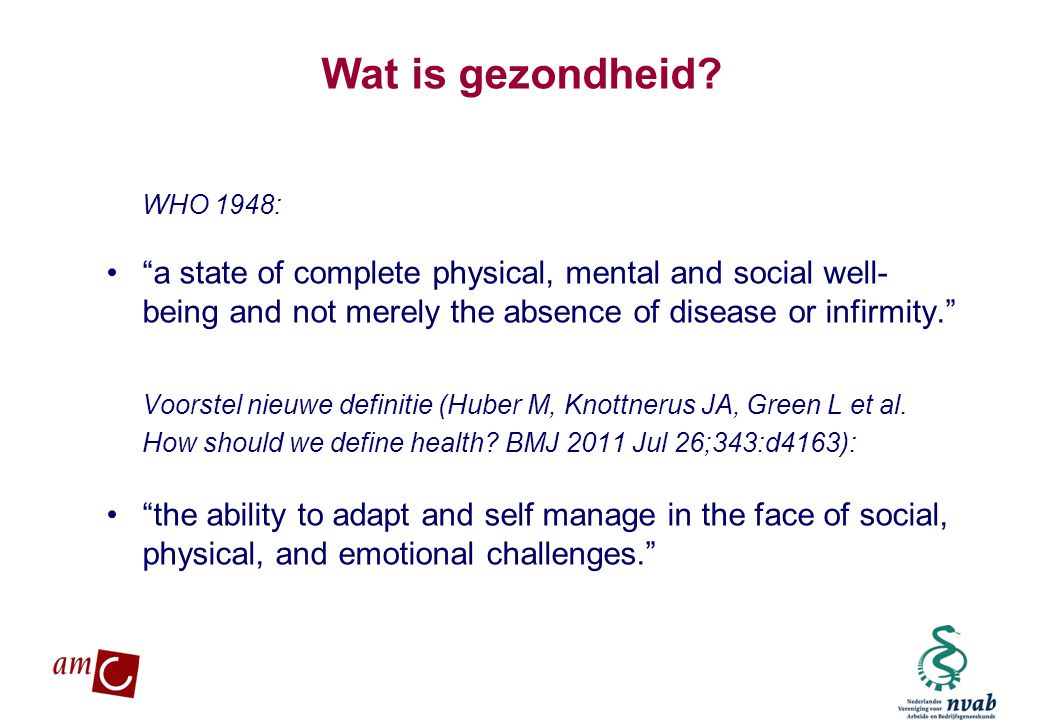 Wat is gezondheid WHO 1948: a state of complete physical, mental and social well-being and not merely the absence of disease or infirmity.