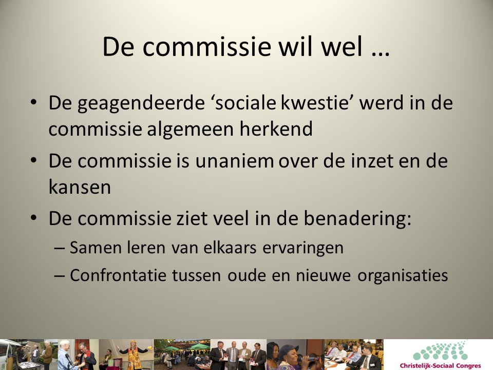 De commissie wil wel … De geagendeerde 'sociale kwestie' werd in de commissie algemeen herkend. De commissie is unaniem over de inzet en de kansen.