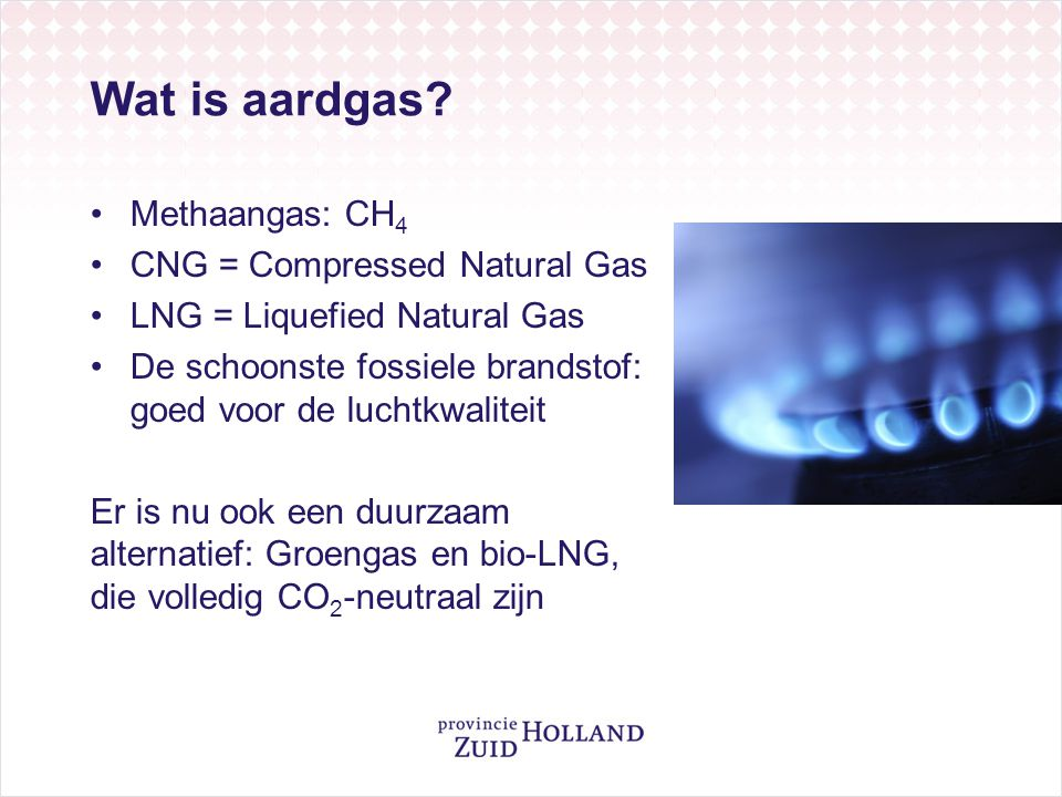 Wat is aardgas Methaangas: CH4 CNG = Compressed Natural Gas