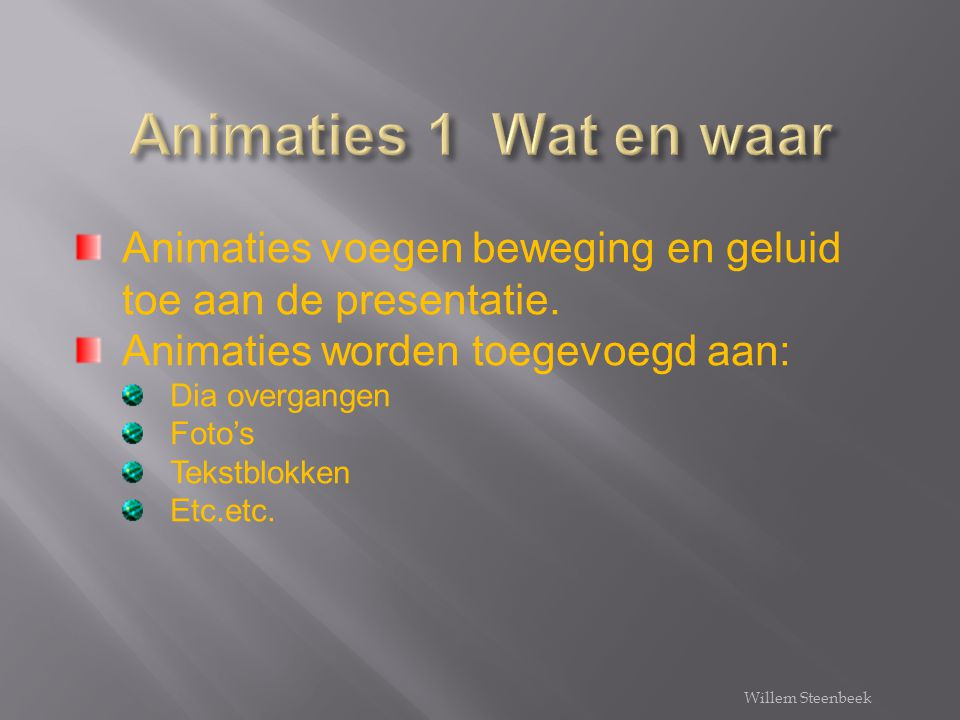 Animaties 1 Wat en waar Animaties voegen beweging en geluid toe aan de presentatie. Animaties worden toegevoegd aan: