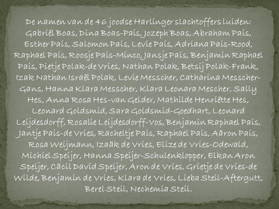 De namen van de 46 joodse Harlinger slachtoffers luiden: Gabriël Boas, Dina Boas-Pais, Jozeph Boas, Abraham Pais, Esther Pais, Salomon Pais, Levie Pais, Adriana Pais-Rood, Raphael Pais, Roosje Pais-Minco, Jansje Pais, Benjamin Raphael Pais, Pietje Polak-de Vries, Nathan Polak, Betsij Polak-Frank, Izak Nathan Israël Polak, Levie Messcher, Catharina Messcher-Gans, Hanna Klara Messcher, Klara Leonara Mescher, Sally Hes, Anna Rosa Hes-van Gelder, Mathilde Henriëtte Hes, Leonard Goldsmid, Sara Goldsmid-Goedhart, Leonard Leijdesdorff, Rosalie Leijdesdorff-Vos, Benjamin Raphael Pais, Jantje Pais-de Vries, Racheltje Pais, Raphael Pais, Aäron Pais, Rosa Weijmann, Izaäk de Vries, Elize de Vries-Odewald, Michiel Speijer, Hanna Speijer-Schulenklopper, Elkan Aron Speijer, Cäcil David Speijer, Aron de Vries, Grietje de Vries-de Wilde, Benjamin de Vries, Klara de Vries, Lieba Steil-Aftergutt, Berel Steil, Nechemia Steil.