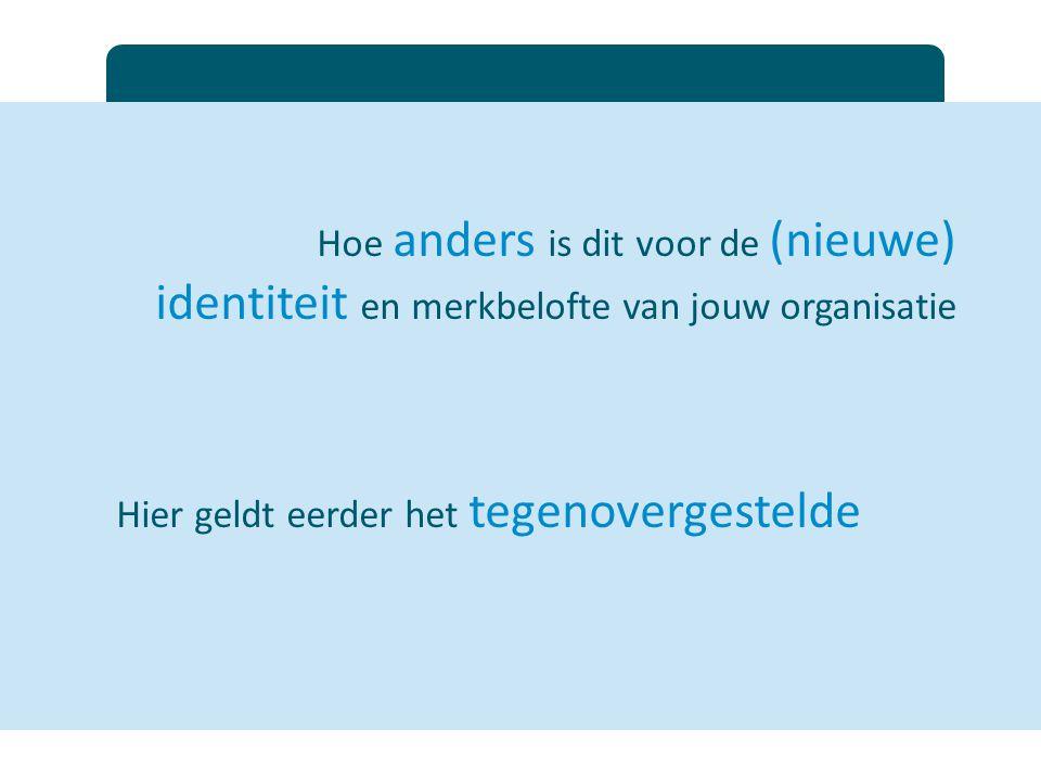 Hoe anders is dit voor de (nieuwe) identiteit en merkbelofte van jouw organisatie