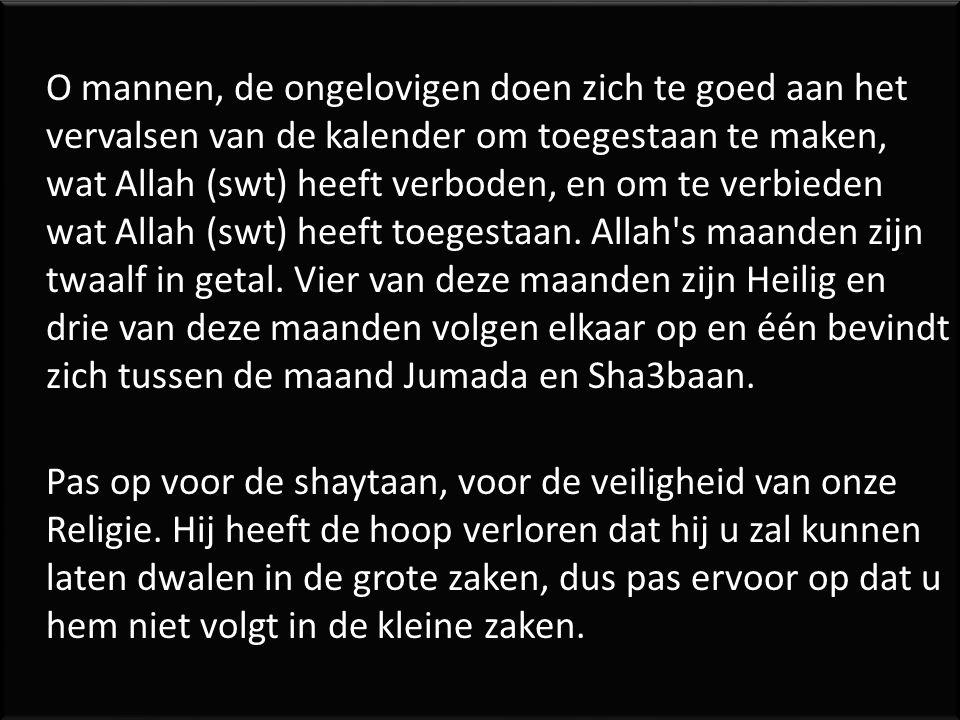 O mannen, de ongelovigen doen zich te goed aan het vervalsen van de kalender om toegestaan te maken, wat Allah (swt) heeft verboden, en om te verbieden wat Allah (swt) heeft toegestaan.