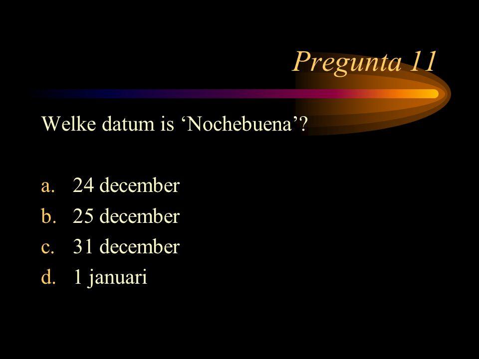 Pregunta 11 Welke datum is 'Nochebuena' 24 december 25 december