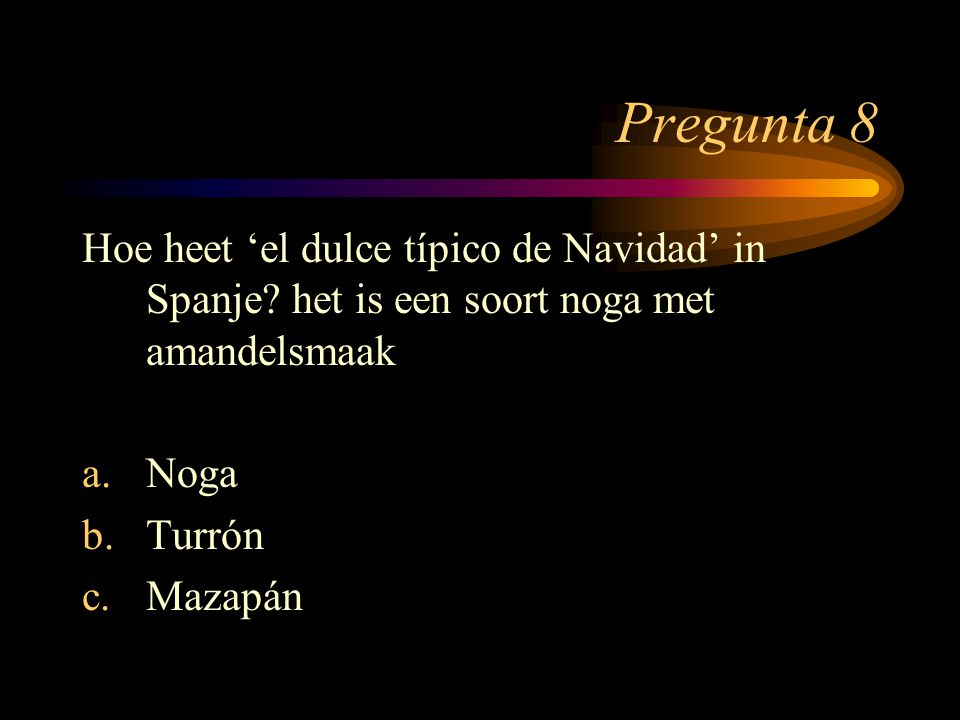 Pregunta 8 Hoe heet 'el dulce típico de Navidad' in Spanje het is een soort noga met amandelsmaak.