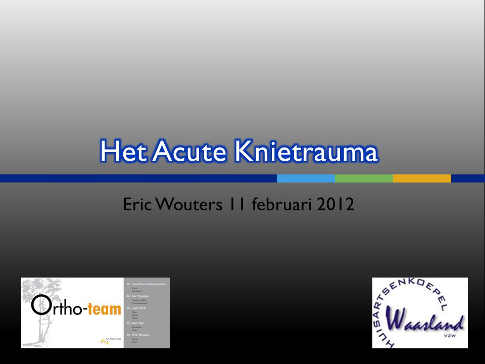 Het Acute Knietrauma Eric Wouters 11 februari 2012 Symposium 11/2/2012