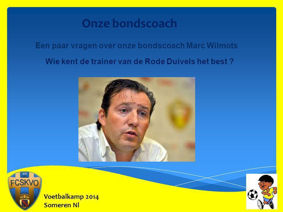 Onze bondscoach Een paar vragen over onze bondscoach Marc Wilmots