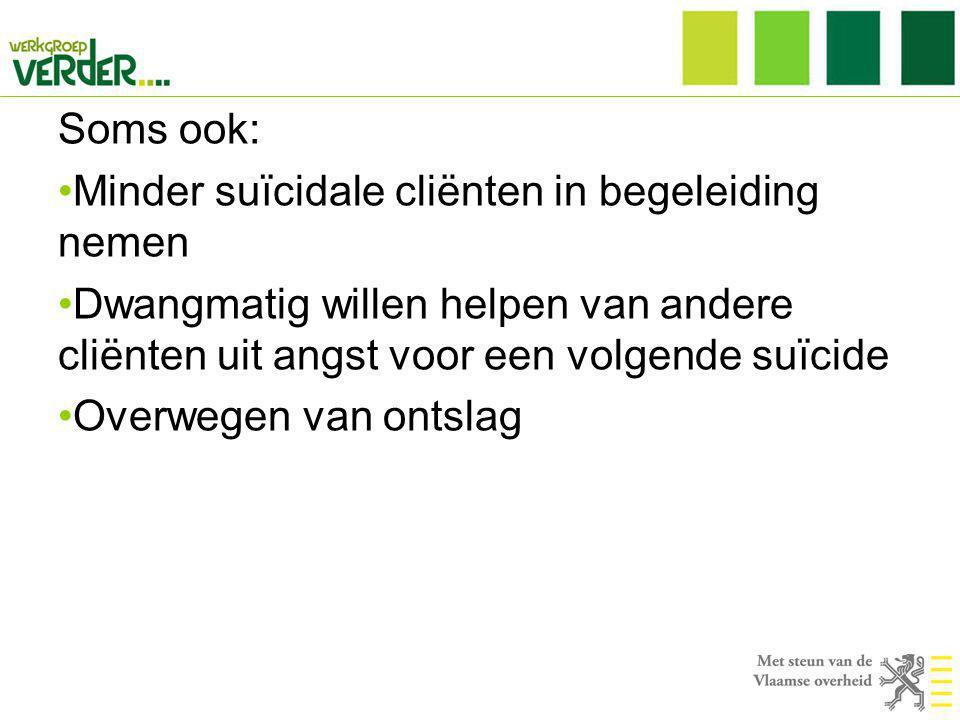 Soms ook: Minder suïcidale cliënten in begeleiding nemen. Dwangmatig willen helpen van andere cliënten uit angst voor een volgende suïcide.