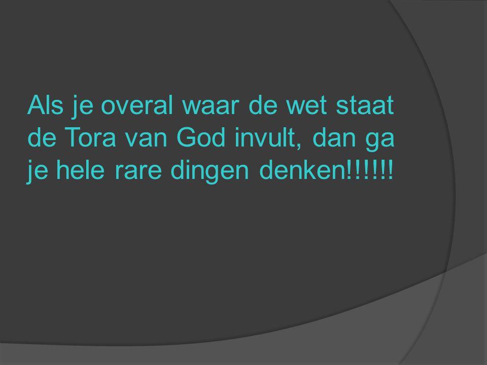 Als je overal waar de wet staat de Tora van God invult, dan ga je hele rare dingen denken!!!!!!