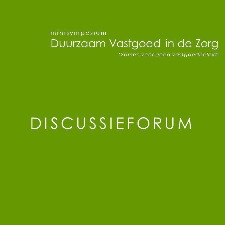 DISCUSSIEFORUM minisymposium Duurzaam Vastgoed in de Zorg