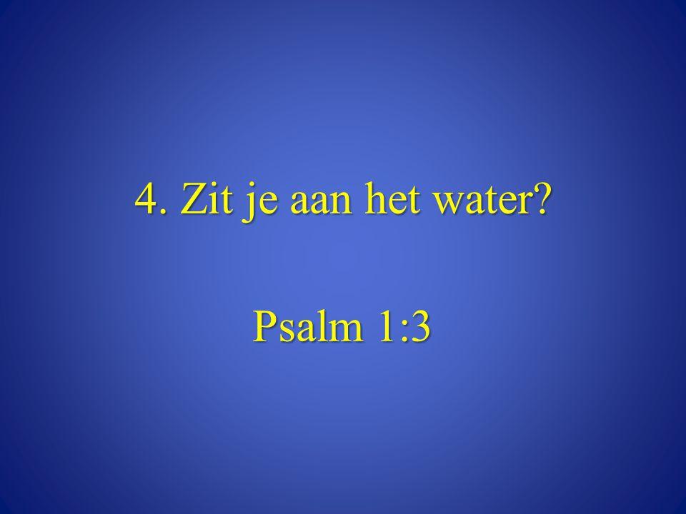 4. Zit je aan het water Psalm 1:3