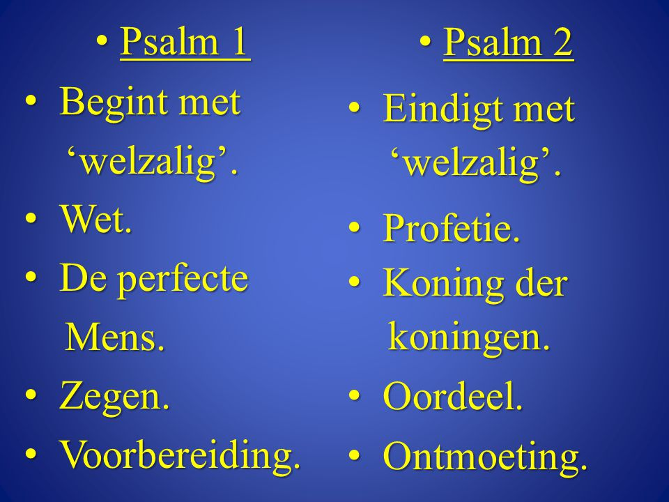Psalm 1 Begint met. 'welzalig'. Wet. De perfecte. Mens. Zegen. Voorbereiding. Psalm 2. Eindigt met.