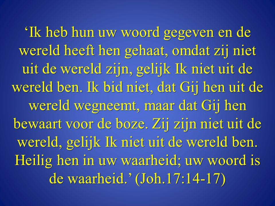 'Ik heb hun uw woord gegeven en de wereld heeft hen gehaat, omdat zij niet uit de wereld zijn, gelijk Ik niet uit de wereld ben.