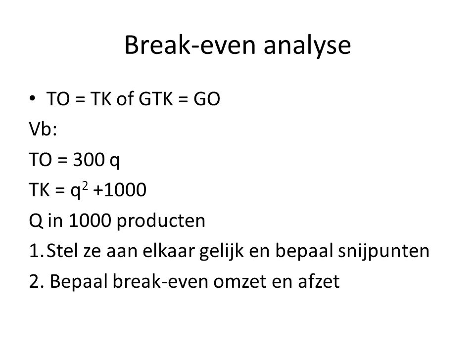 Break-even analyse TO = TK of GTK = GO Vb: TO = 300 q TK = q2 +1000