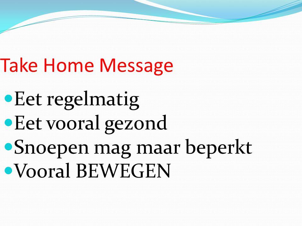 Take Home Message Eet regelmatig Eet vooral gezond